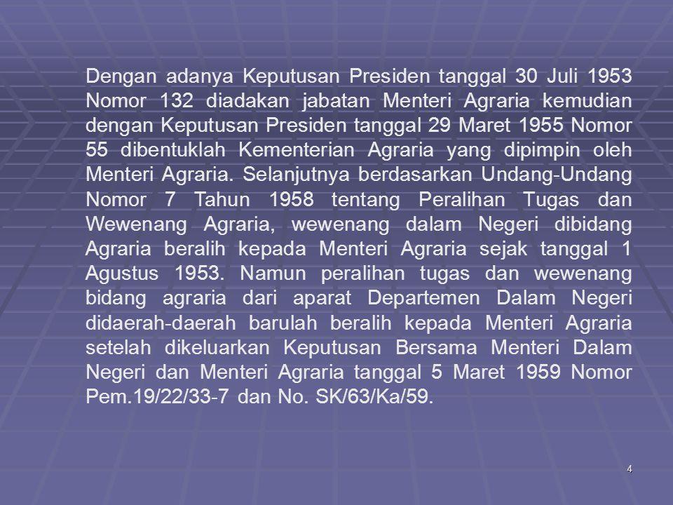 4 Dengan adanya Keputusan Presiden tanggal 30 Juli 1953 Nomor 132 diadakan jabatan Menteri Agraria kemudian dengan Keputusan Presiden tanggal 29 Maret 1955 Nomor 55 dibentuklah Kementerian Agraria yang dipimpin oleh Menteri Agraria.