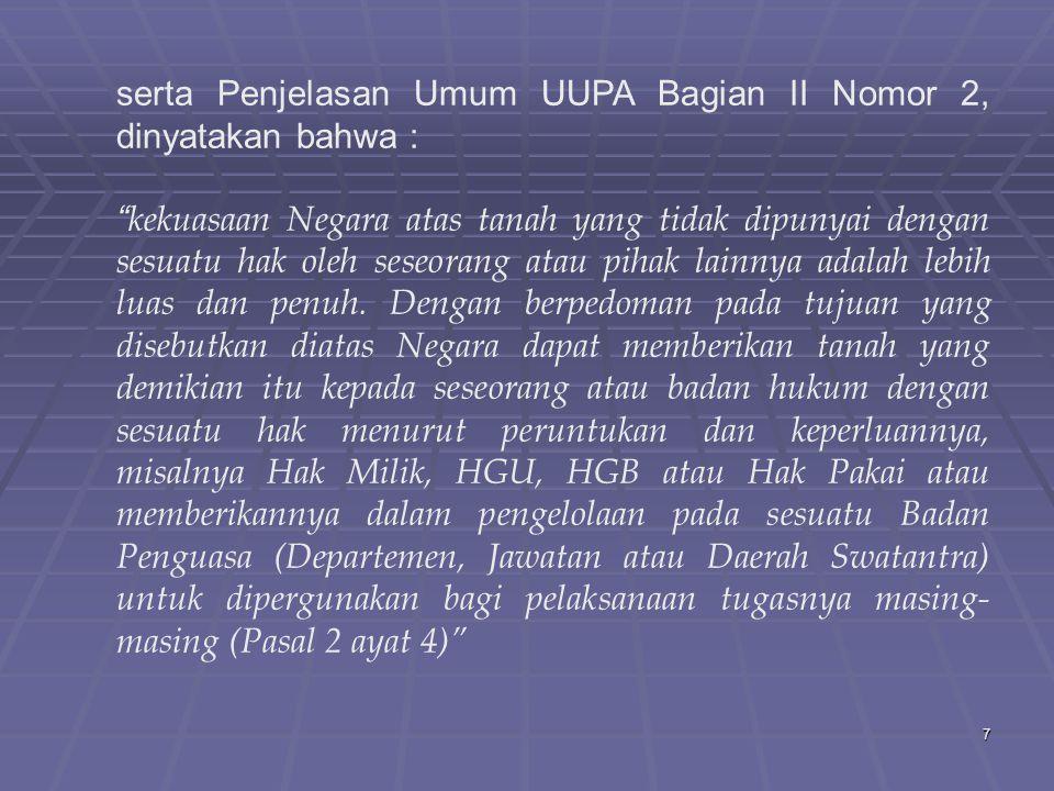 7 serta Penjelasan Umum UUPA Bagian II Nomor 2, dinyatakan bahwa : kekuasaan Negara atas tanah yang tidak dipunyai dengan sesuatu hak oleh seseorang atau pihak lainnya adalah lebih luas dan penuh.