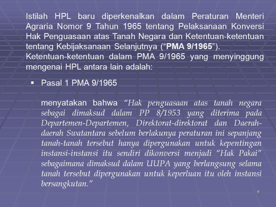 9 Istilah HPL baru diperkenalkan dalam Peraturan Menteri Agraria Nomor 9 Tahun 1965 tentang Pelaksanaan Konversi Hak Penguasaan atas Tanah Negara dan Ketentuan-ketentuan tentang Kebijaksanaan Selanjutnya ( PMA 9/1965 ).