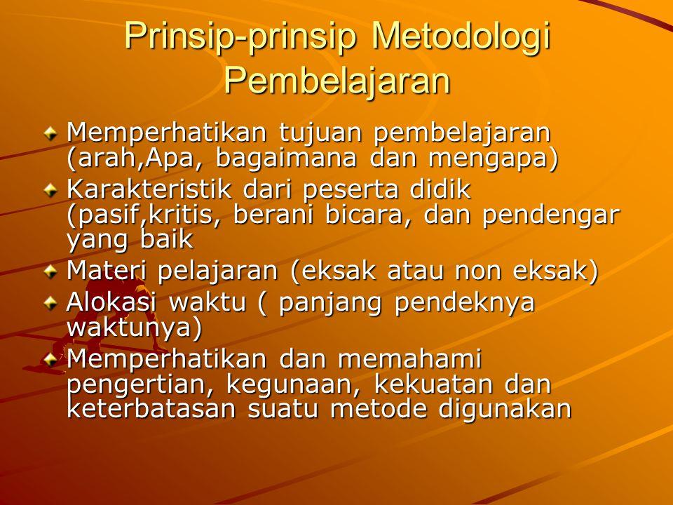 Prinsip-prinsip Metodologi Pembelajaran Memperhatikan tujuan pembelajaran (arah,Apa, bagaimana dan mengapa) Karakteristik dari peserta didik (pasif,kritis, berani bicara, dan pendengar yang baik Materi pelajaran (eksak atau non eksak) Alokasi waktu ( panjang pendeknya waktunya) Memperhatikan dan memahami pengertian, kegunaan, kekuatan dan keterbatasan suatu metode digunakan
