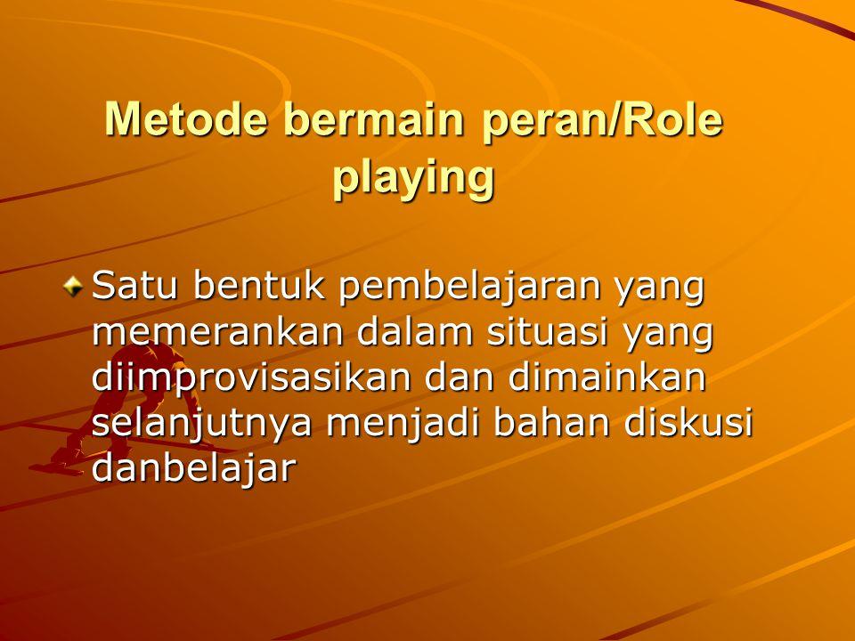 Metode bermain peran/Role playing Satu bentuk pembelajaran yang memerankan dalam situasi yang diimprovisasikan dan dimainkan selanjutnya menjadi bahan diskusi danbelajar