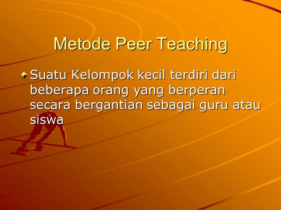 Metode Peer Teaching Suatu Kelompok kecil terdiri dari beberapa orang yang berperan secara bergantian sebagai guru atau siswa