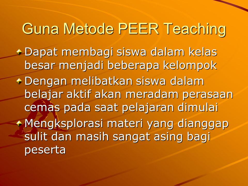 Guna Metode PEER Teaching Dapat membagi siswa dalam kelas besar menjadi beberapa kelompok Dengan melibatkan siswa dalam belajar aktif akan meradam perasaan cemas pada saat pelajaran dimulai Mengksplorasi materi yang dianggap sulit dan masih sangat asing bagi peserta