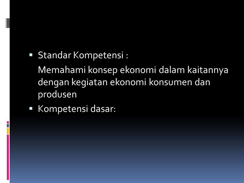  Standar Kompetensi : Memahami konsep ekonomi dalam kaitannya dengan kegiatan ekonomi konsumen dan produsen  Kompetensi dasar: