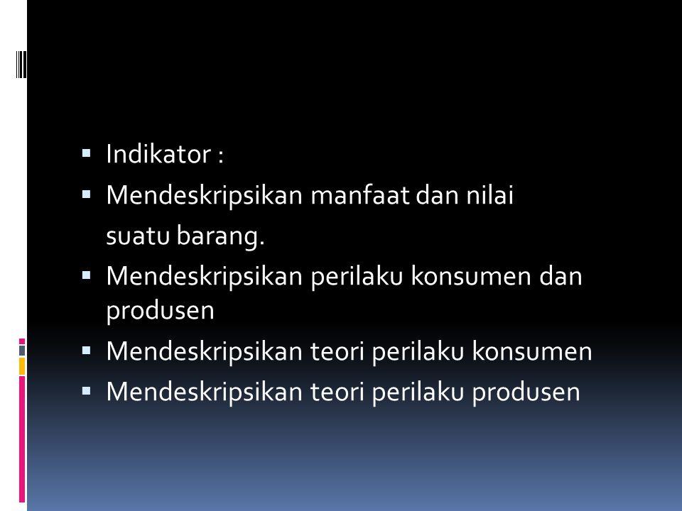  Indikator :  Mendeskripsikan manfaat dan nilai suatu barang.  Mendeskripsikan perilaku konsumen dan produsen  Mendeskripsikan teori perilaku kons