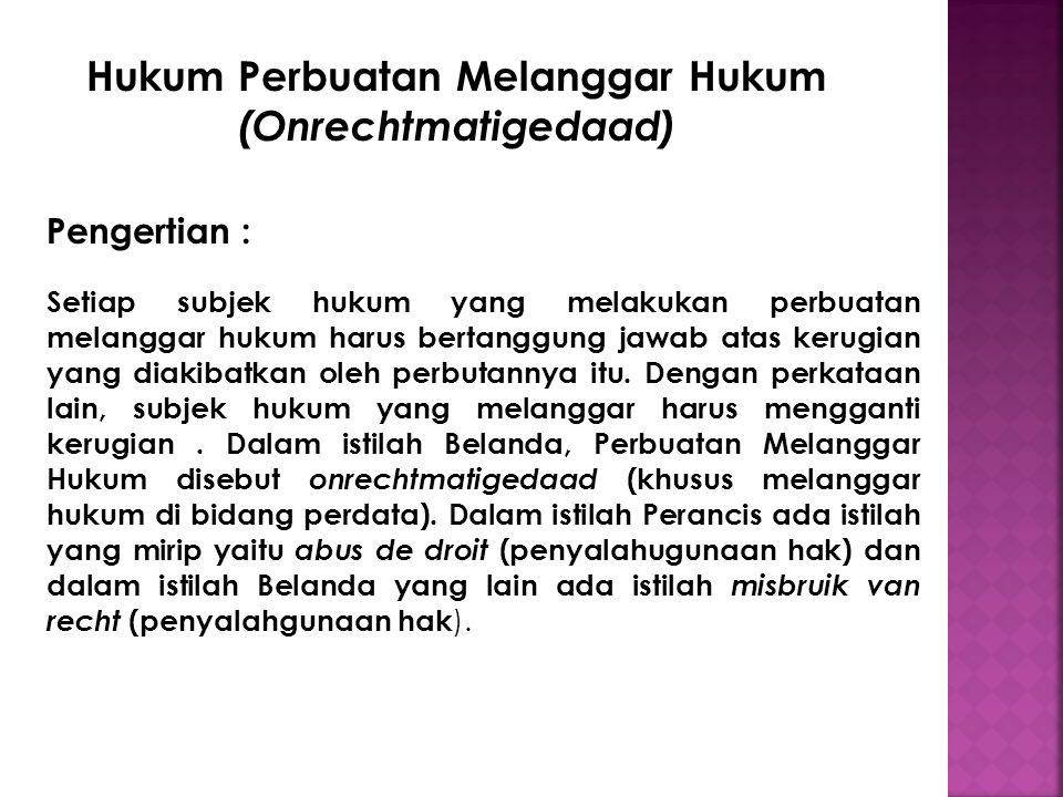 Hukum Perbuatan Melanggar Hukum (Onrechtmatigedaad) Pengertian : Setiap subjek hukum yang melakukan perbuatan melanggar hukum harus bertanggung jawab