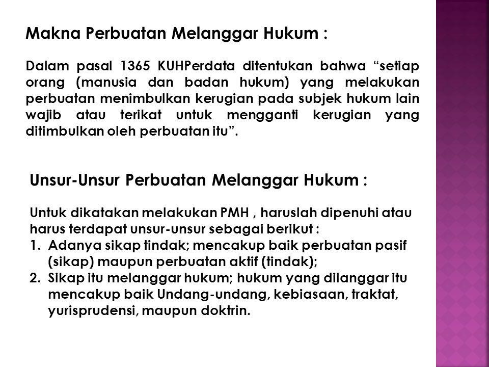 Makna Perbuatan Melanggar Hukum : Dalam pasal 1365 KUHPerdata ditentukan bahwa setiap orang (manusia dan badan hukum) yang melakukan perbuatan menimbulkan kerugian pada subjek hukum lain wajib atau terikat untuk mengganti kerugian yang ditimbulkan oleh perbuatan itu .
