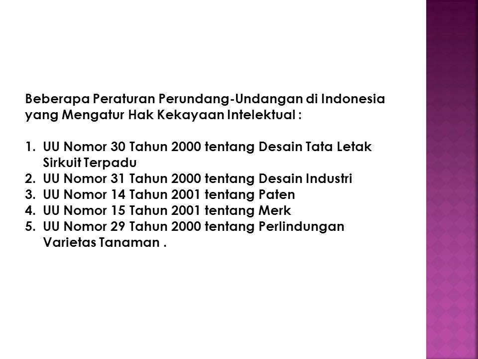 Beberapa Peraturan Perundang-Undangan di Indonesia yang Mengatur Hak Kekayaan Intelektual : 1.UU Nomor 30 Tahun 2000 tentang Desain Tata Letak Sirkuit Terpadu 2.UU Nomor 31 Tahun 2000 tentang Desain Industri 3.UU Nomor 14 Tahun 2001 tentang Paten 4.UU Nomor 15 Tahun 2001 tentang Merk 5.UU Nomor 29 Tahun 2000 tentang Perlindungan Varietas Tanaman.