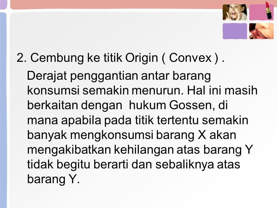 2. Cembung ke titik Origin ( Convex ). Derajat penggantian antar barang konsumsi semakin menurun. Hal ini masih berkaitan dengan hukum Gossen, di mana