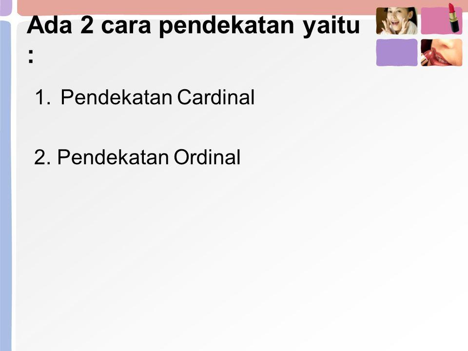 Ada 2 cara pendekatan yaitu : 1.Pendekatan Cardinal 2. Pendekatan Ordinal