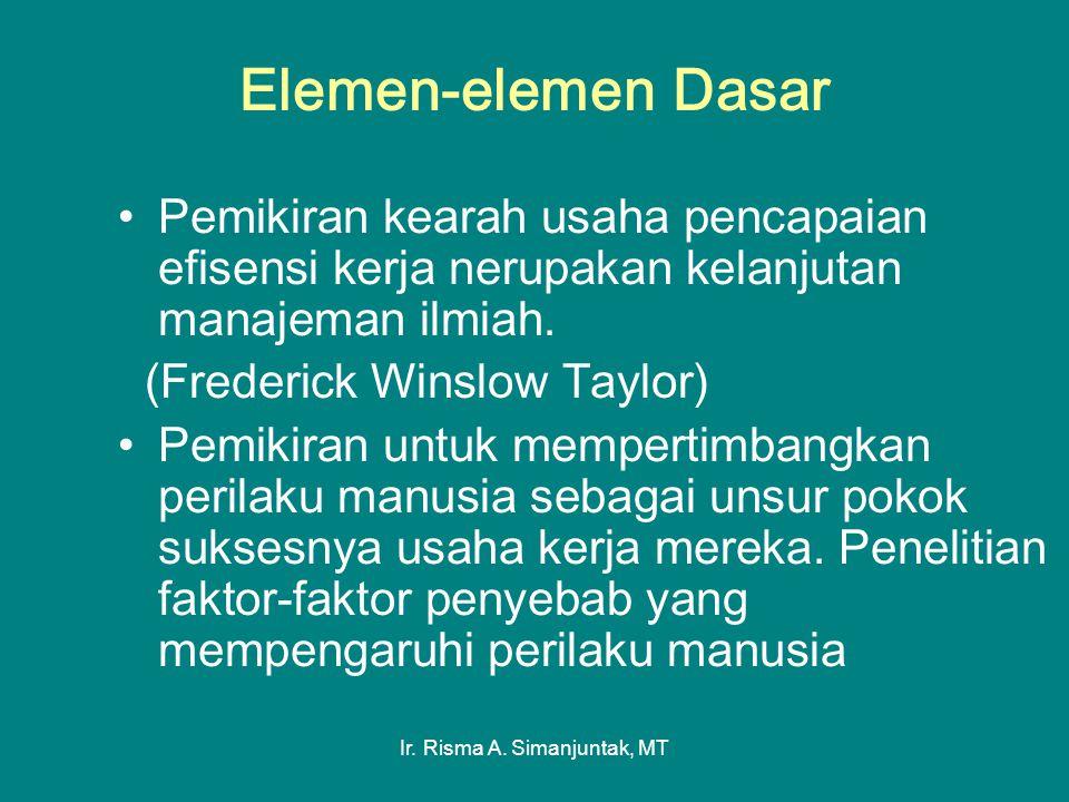 Ir. Risma A. Simanjuntak, MT Elemen-elemen Dasar Pemikiran kearah usaha pencapaian efisensi kerja nerupakan kelanjutan manajeman ilmiah. (Frederick Wi