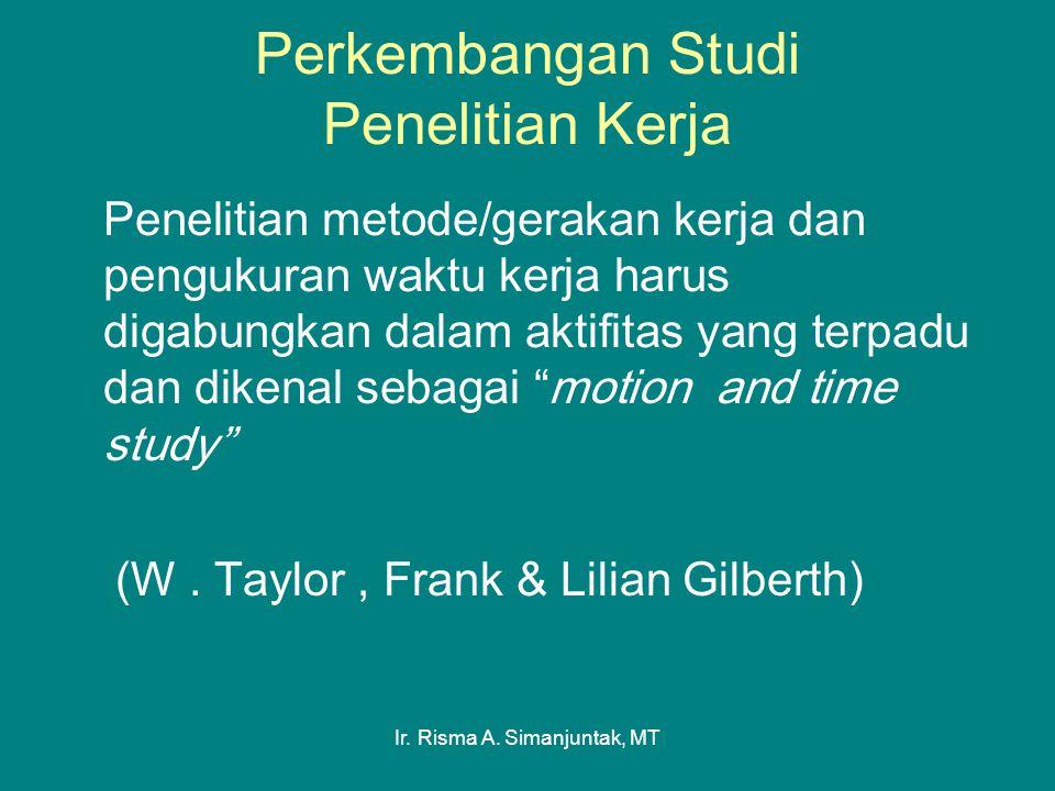 Ir. Risma A. Simanjuntak, MT Perkembangan Studi Penelitian Kerja Penelitian metode/gerakan kerja dan pengukuran waktu kerja harus digabungkan dalam ak