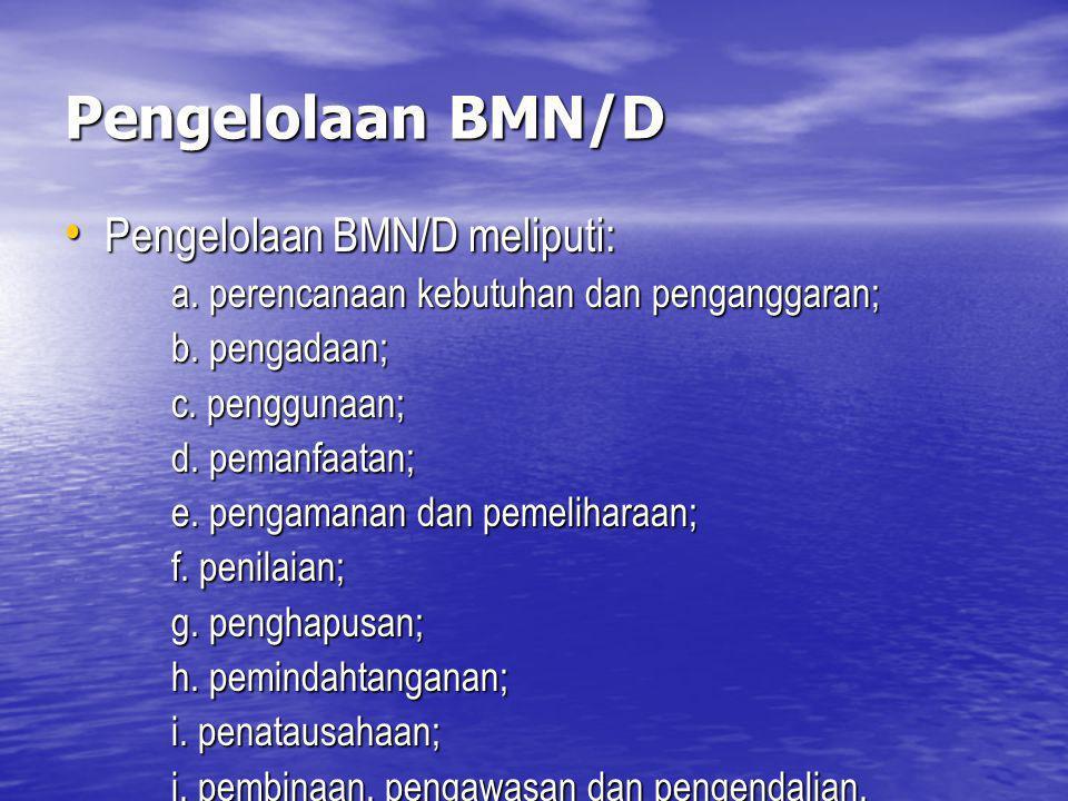 Pengelolaan BMN/D Pengelolaan BMN/D meliputi: Pengelolaan BMN/D meliputi: a. perencanaan kebutuhan dan penganggaran; b. pengadaan; c. penggunaan; d. p