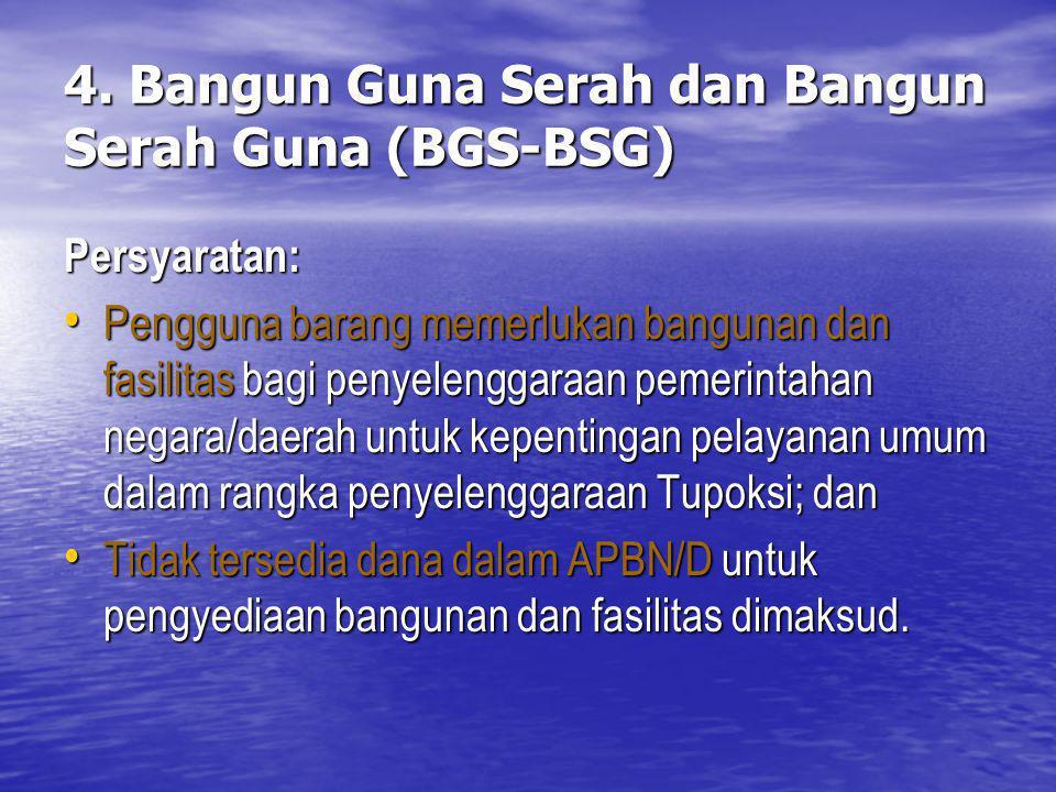 4. Bangun Guna Serah dan Bangun Serah Guna (BGS-BSG) Persyaratan: Pengguna barang memerlukan bangunan dan fasilitas bagi penyelenggaraan pemerintahan