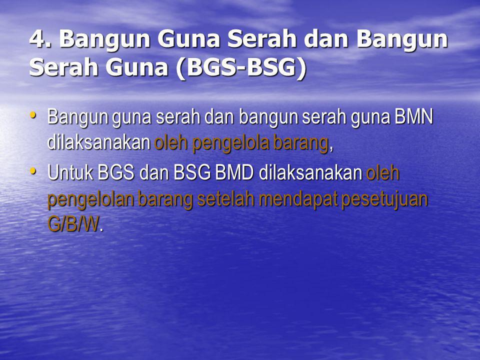 4. Bangun Guna Serah dan Bangun Serah Guna (BGS-BSG) Bangun guna serah dan bangun serah guna BMN dilaksanakan oleh pengelola barang, Bangun guna serah