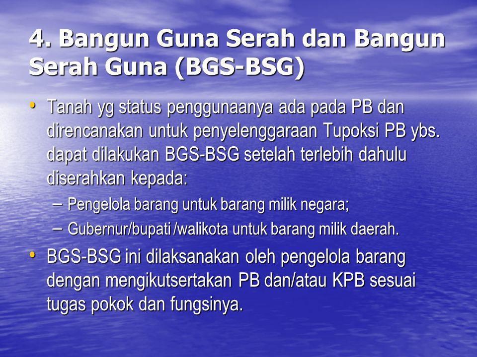 4. Bangun Guna Serah dan Bangun Serah Guna (BGS-BSG) Tanah yg status penggunaanya ada pada PB dan direncanakan untuk penyelenggaraan Tupoksi PB ybs. d
