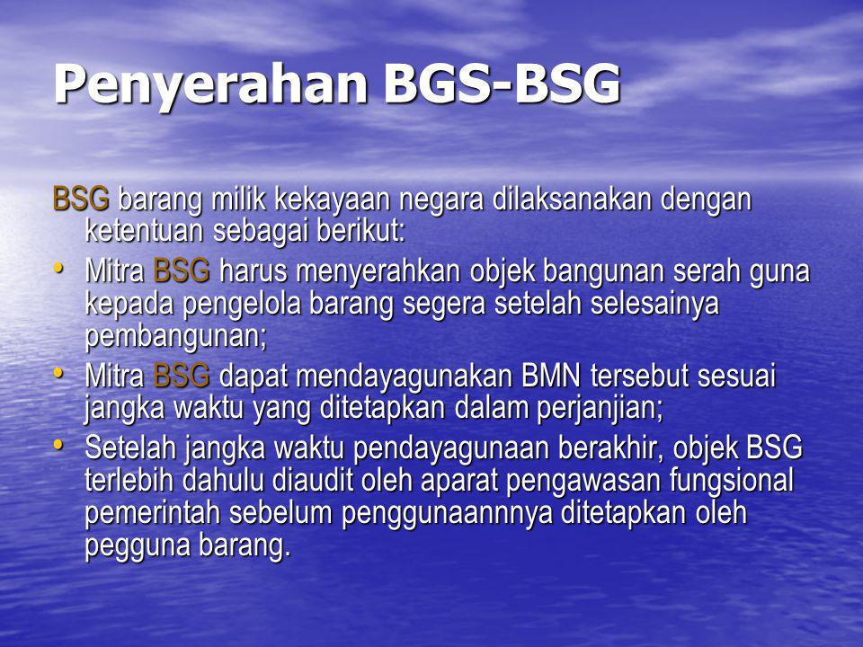 Penyerahan BGS-BSG BSG barang milik kekayaan negara dilaksanakan dengan ketentuan sebagai berikut: Mitra BSG harus menyerahkan objek bangunan serah gu
