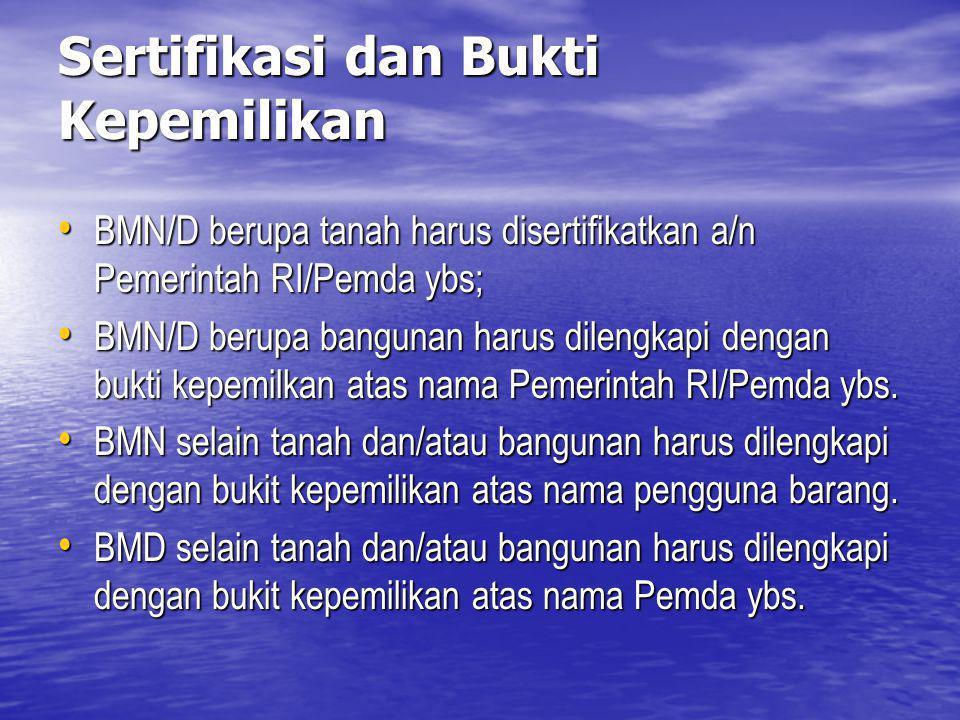 Sertifikasi dan Bukti Kepemilikan BMN/D berupa tanah harus disertifikatkan a/n Pemerintah RI/Pemda ybs; BMN/D berupa tanah harus disertifikatkan a/n P