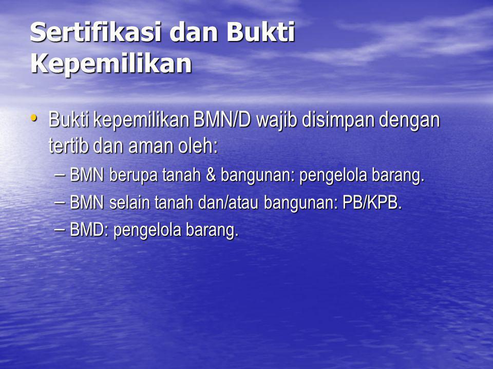Sertifikasi dan Bukti Kepemilikan Bukti kepemilikan BMN/D wajib disimpan dengan tertib dan aman oleh: Bukti kepemilikan BMN/D wajib disimpan dengan te