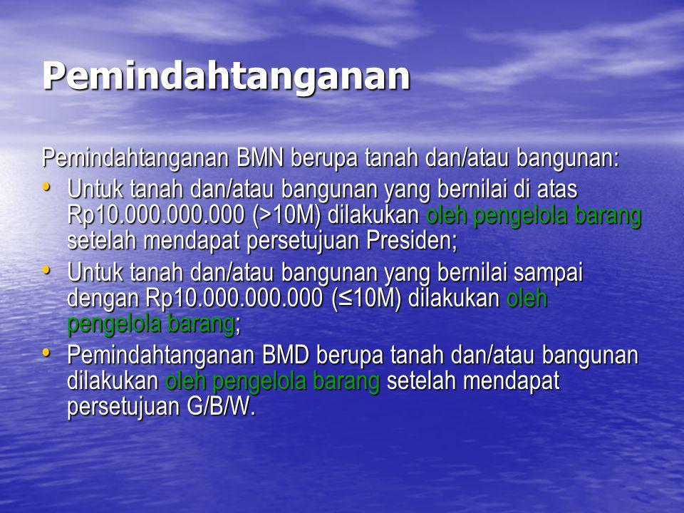 Pemindahtanganan Pemindahtanganan BMN berupa tanah dan/atau bangunan: Untuk tanah dan/atau bangunan yang bernilai di atas Rp10.000.000.000 (>10M) dila