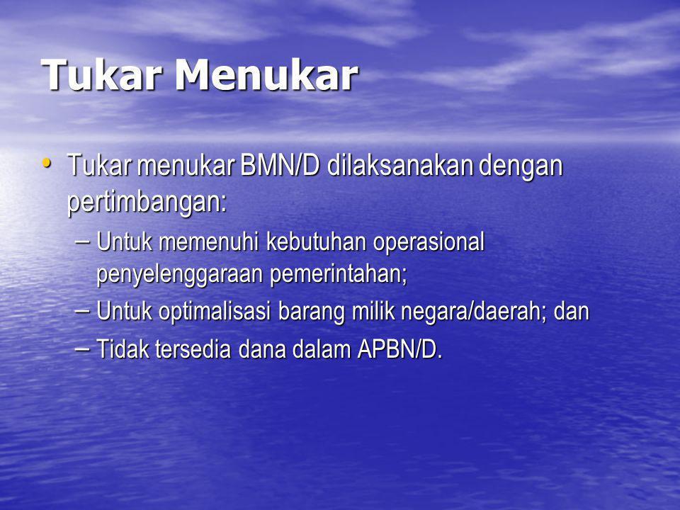 Tukar Menukar Tukar menukar BMN/D dilaksanakan dengan pertimbangan: Tukar menukar BMN/D dilaksanakan dengan pertimbangan: – Untuk memenuhi kebutuhan o