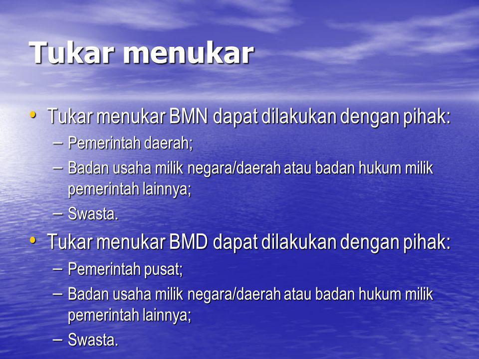 Tukar menukar Tukar menukar BMN dapat dilakukan dengan pihak: Tukar menukar BMN dapat dilakukan dengan pihak: – Pemerintah daerah; – Badan usaha milik