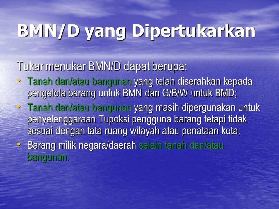 BMN/D yang Dipertukarkan Tukar menukar BMN/D dapat berupa: Tanah dan/atau bangunan yang telah diserahkan kepada pengelola barang untuk BMN dan G/B/W u