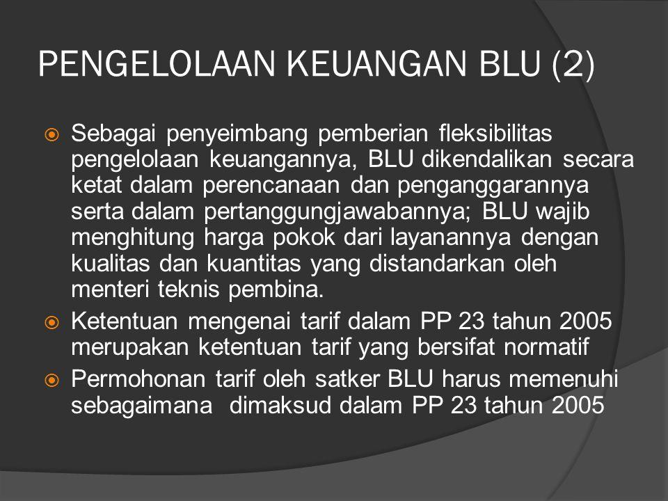 PENGELOLAAN KEUANGAN BLU (2)  Sebagai penyeimbang pemberian fleksibilitas pengelolaan keuangannya, BLU dikendalikan secara ketat dalam perencanaan dan penganggarannya serta dalam pertanggungjawabannya; BLU wajib menghitung harga pokok dari layanannya dengan kualitas dan kuantitas yang distandarkan oleh menteri teknis pembina.