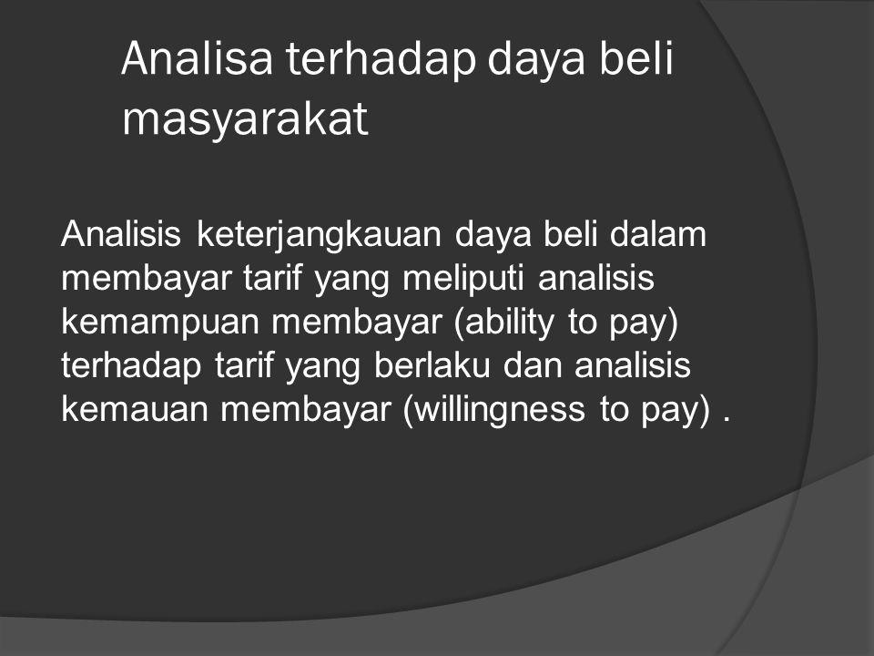 Analisa terhadap daya beli masyarakat Analisis keterjangkauan daya beli dalam membayar tarif yang meliputi analisis kemampuan membayar (ability to pay) terhadap tarif yang berlaku dan analisis kemauan membayar (willingness to pay).