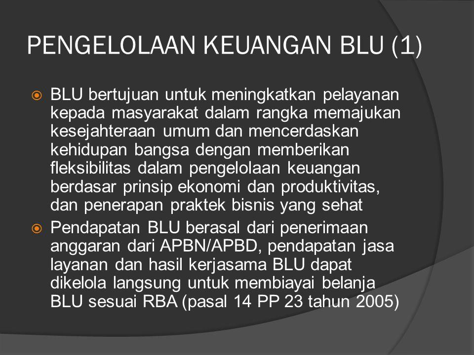 PENGELOLAAN KEUANGAN BLU (1)  BLU bertujuan untuk meningkatkan pelayanan kepada masyarakat dalam rangka memajukan kesejahteraan umum dan mencerdaskan kehidupan bangsa dengan memberikan fleksibilitas dalam pengelolaan keuangan berdasar prinsip ekonomi dan produktivitas, dan penerapan praktek bisnis yang sehat  Pendapatan BLU berasal dari penerimaan anggaran dari APBN/APBD, pendapatan jasa layanan dan hasil kerjasama BLU dapat dikelola langsung untuk membiayai belanja BLU sesuai RBA (pasal 14 PP 23 tahun 2005)