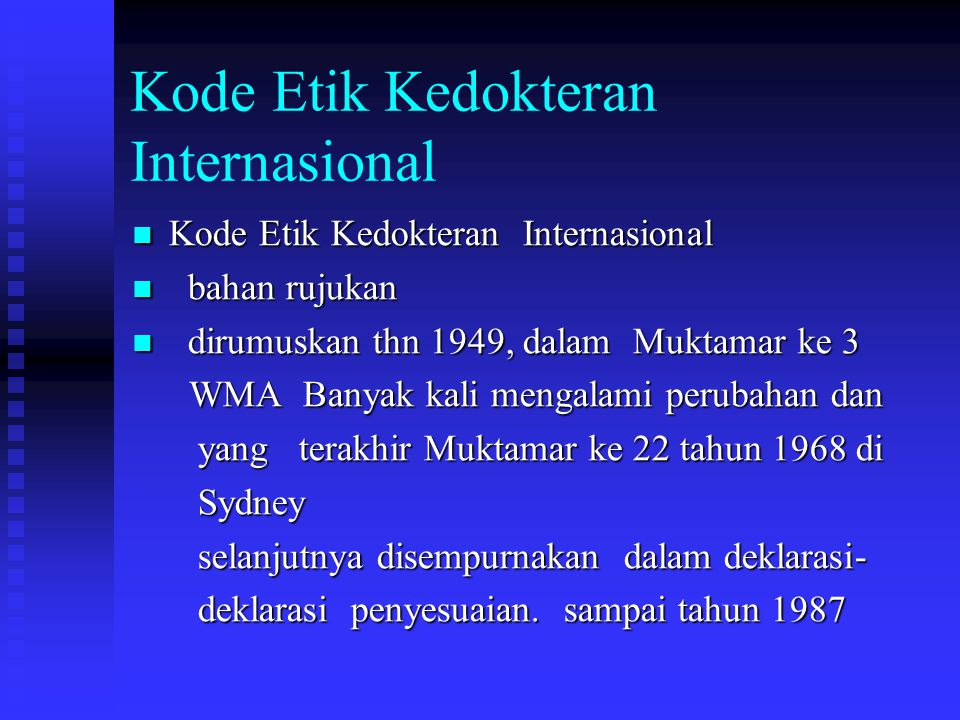 Kode Etik Kedokteran Indonesia Disusun tahun 1969 dalam Musyawarah Kerja Susila Kedokteran di Jakarta Disusun tahun 1969 dalam Musyawarah Kerja Susila Kedokteran di Jakarta Berdasarkan Kode Etik Internasional 1968 Berdasarkan Kode Etik Internasional 1968 Pada Mukernas IDI 1993 dijadikan 17 fasal Pada Mukernas IDI 1993 dijadikan 17 fasal kewajiban umum dokter, 6 fsl kewajiban umum dokter, 6 fsl Kewajiban dokter terhadap guru 1 fsl Kewajiban dokter terhadap guru 1 fsl kewajiban Dr terhadap pasien, 5 fsl kewajiban Dr terhadap pasien, 5 fsl Kewajiban dr terhadap TS, 2 fsl Kewajiban dr terhadap TS, 2 fsl Kewajiban dr terhadap diri sendiri, 2 fsl.