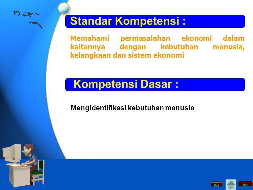 Standar Kompetensi : Memahami permasalahan ekonomi dalam kaitannya dengan kebutuhan manusia, kelangkaan dan sistem ekonomi Kompetensi Dasar : Mengidentifikasi kebutuhan manusia