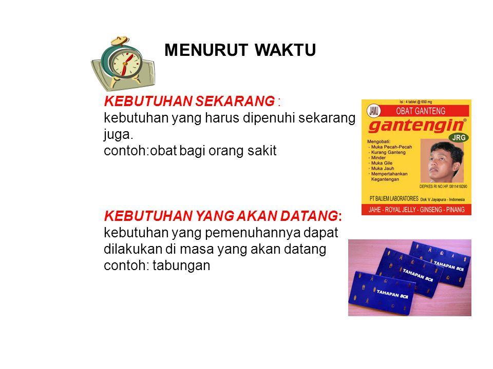 MENURUT WAKTU KEBUTUHAN SEKARANG : kebutuhan yang harus dipenuhi sekarang juga. contoh:obat bagi orang sakit KEBUTUHAN YANG AKAN DATANG: kebutuhan yan