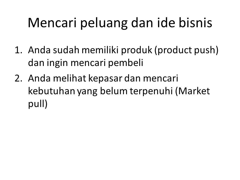 Mencari peluang dan ide bisnis 1.Anda sudah memiliki produk (product push) dan ingin mencari pembeli 2.Anda melihat kepasar dan mencari kebutuhan yang