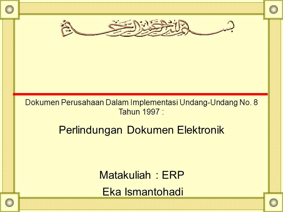 Dokumen Perusahaan Dalam Implementasi Undang-Undang No. 8 Tahun 1997 : Perlindungan Dokumen Elektronik Eka Ismantohadi Matakuliah : ERP