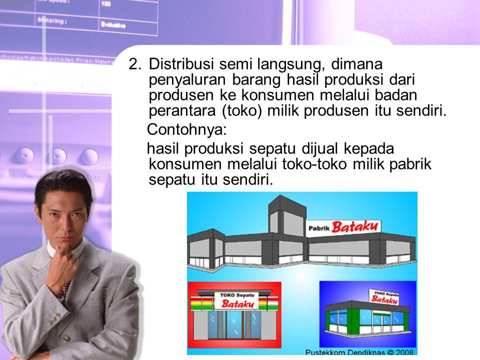 2.Distribusi semi langsung, dimana penyaluran barang hasil produksi dari produsen ke konsumen melalui badan perantara (toko) milik produsen itu sendiri.