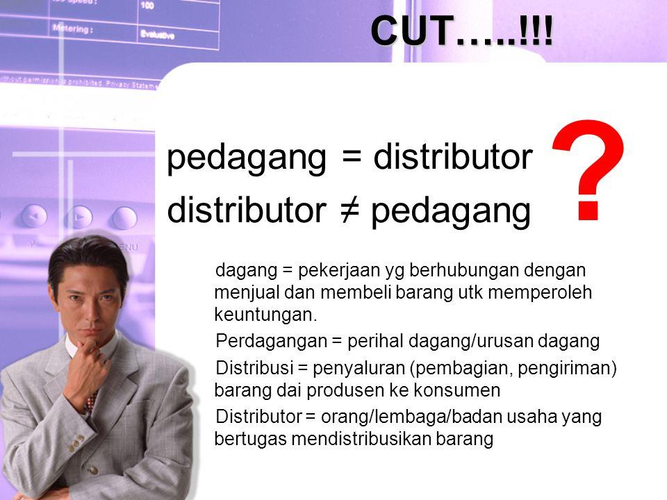 pedagang = distributor distributor ≠ pedagang CUT…..!!! ? dagang = pekerjaan yg berhubungan dengan menjual dan membeli barang utk memperoleh keuntunga
