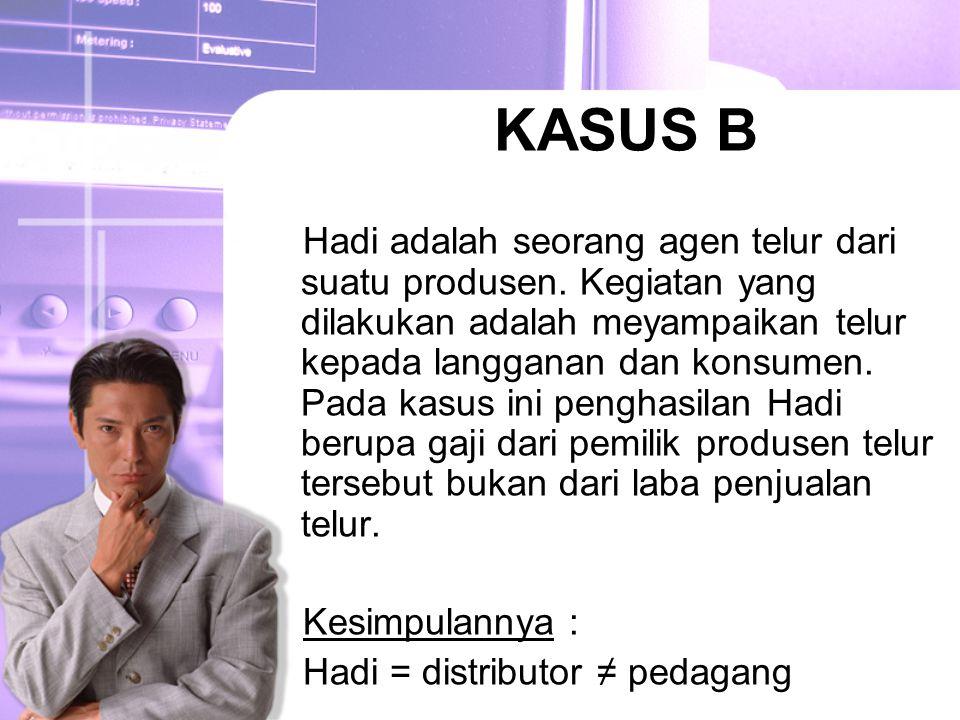 KASUS B Hadi adalah seorang agen telur dari suatu produsen. Kegiatan yang dilakukan adalah meyampaikan telur kepada langganan dan konsumen. Pada kasus