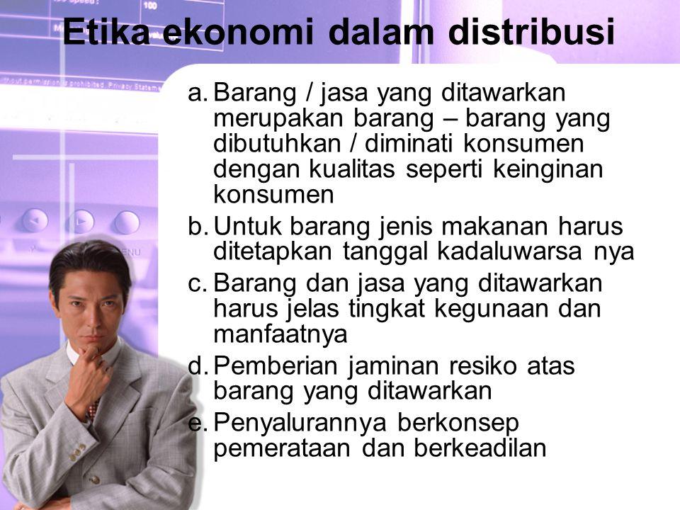 Etika ekonomi dalam distribusi a.Barang / jasa yang ditawarkan merupakan barang – barang yang dibutuhkan / diminati konsumen dengan kualitas seperti k