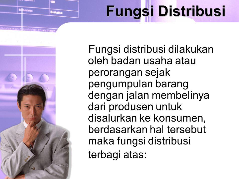 Fungsi Distribusi Fungsi distribusi dilakukan oleh badan usaha atau perorangan sejak pengumpulan barang dengan jalan membelinya dari produsen untuk di