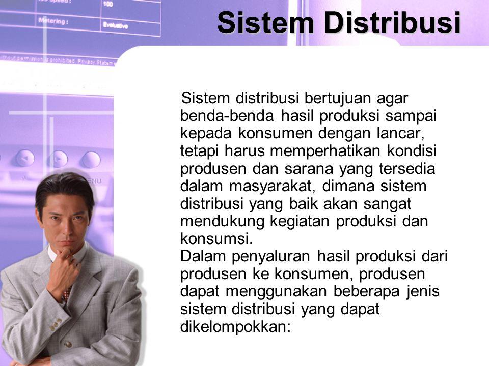 Sistem Distribusi Sistem distribusi bertujuan agar benda-benda hasil produksi sampai kepada konsumen dengan lancar, tetapi harus memperhatikan kondisi produsen dan sarana yang tersedia dalam masyarakat, dimana sistem distribusi yang baik akan sangat mendukung kegiatan produksi dan konsumsi.