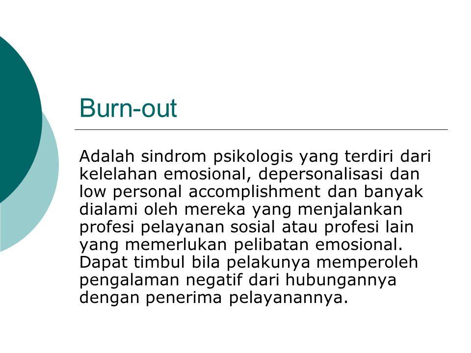 Burn-out Adalah sindrom psikologis yang terdiri dari kelelahan emosional, depersonalisasi dan low personal accomplishment dan banyak dialami oleh mereka yang menjalankan profesi pelayanan sosial atau profesi lain yang memerlukan pelibatan emosional.