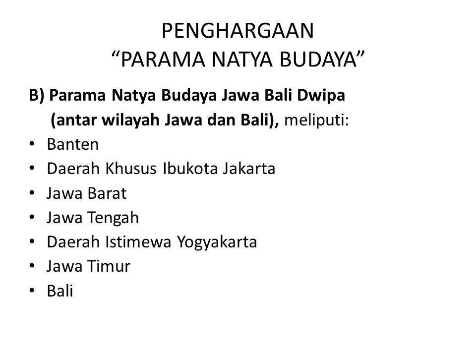 """PENGHARGAAN """"PARAMA NATYA BUDAYA"""" B) Parama Natya Budaya Jawa Bali Dwipa (antar wilayah Jawa dan Bali), meliputi: Banten Daerah Khusus Ibukota Jakarta"""