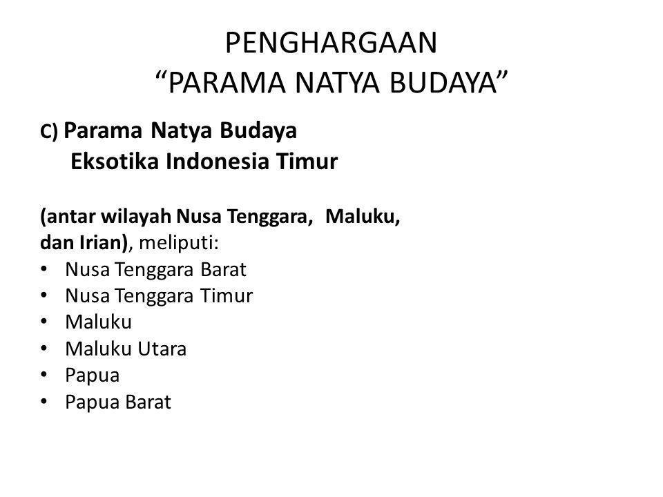"PENGHARGAAN ""PARAMA NATYA BUDAYA"" C) Parama Natya Budaya Eksotika Indonesia Timur (antar wilayah Nusa Tenggara, Maluku, dan Irian), meliputi: Nusa Ten"