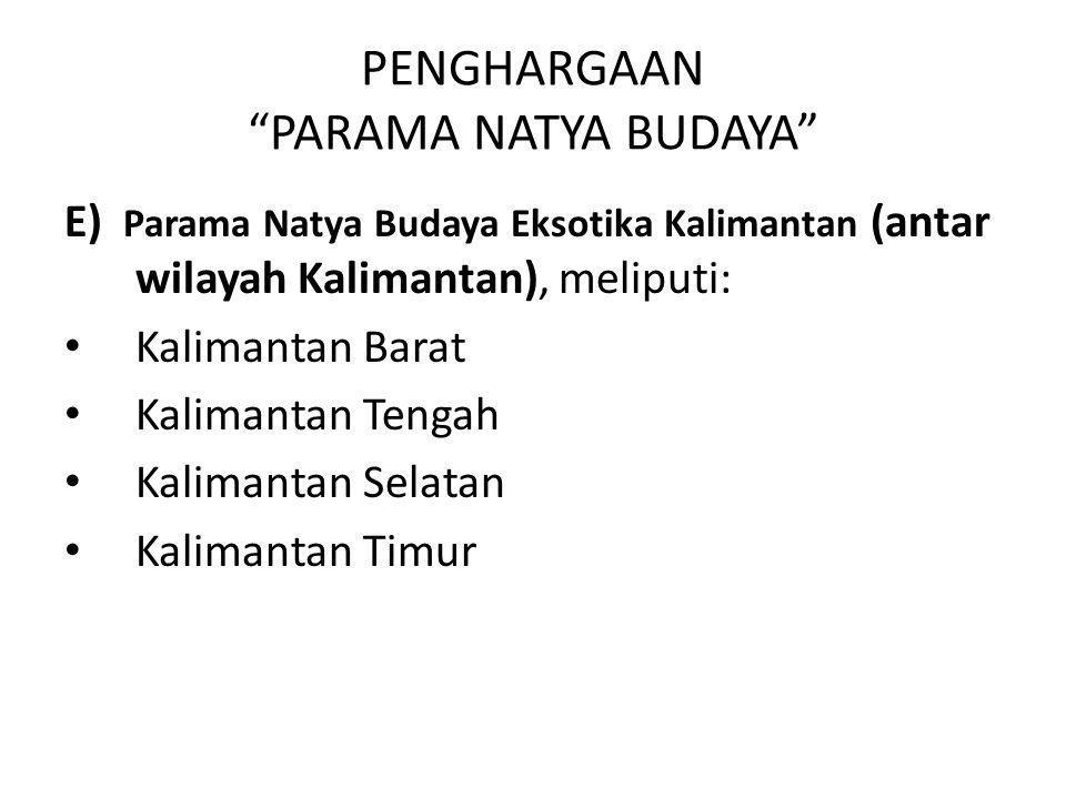 "PENGHARGAAN ""PARAMA NATYA BUDAYA"" E) Parama Natya Budaya Eksotika Kalimantan (antar wilayah Kalimantan), meliputi: Kalimantan Barat Kalimantan Tengah"
