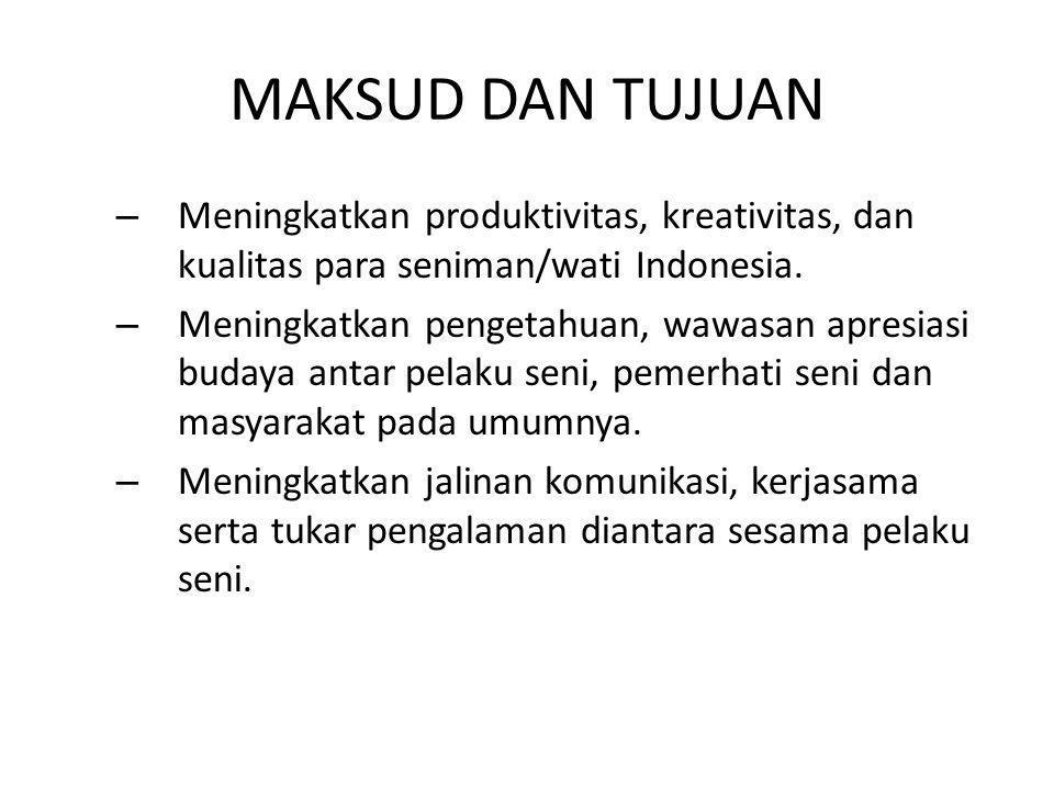 MAKSUD DAN TUJUAN – Meningkatkan produktivitas, kreativitas, dan kualitas para seniman/wati Indonesia. – Meningkatkan pengetahuan, wawasan apresiasi b
