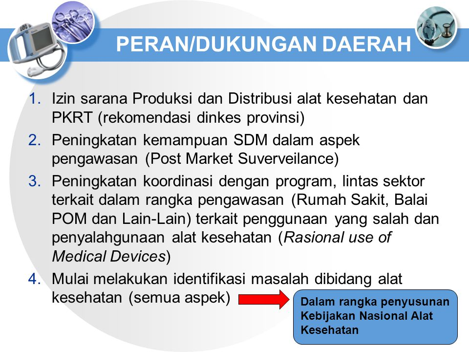 PERAN/DUKUNGAN DAERAH 1.Izin sarana Produksi dan Distribusi alat kesehatan dan PKRT (rekomendasi dinkes provinsi) 2.Peningkatan kemampuan SDM dalam as