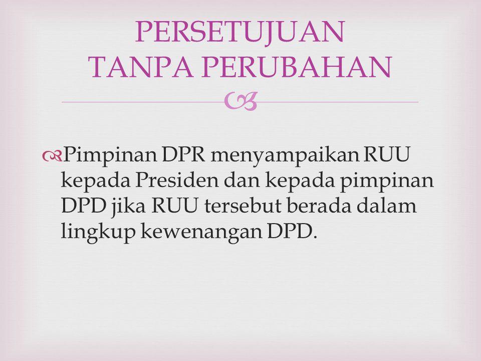   Pimpinan DPR menyampaikan RUU kepada Presiden dan kepada pimpinan DPD jika RUU tersebut berada dalam lingkup kewenangan DPD. PERSETUJUAN TANPA PER