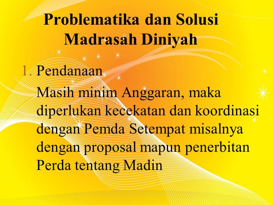 Problematika dan Solusi Madrasah Diniyah 1.Pendanaan Masih minim Anggaran, maka diperlukan kecekatan dan koordinasi dengan Pemda Setempat misalnya dengan proposal mapun penerbitan Perda tentang Madin