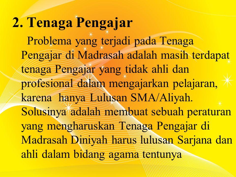 2. Tenaga Pengajar Problema yang terjadi pada Tenaga Pengajar di Madrasah adalah masih terdapat tenaga Pengajar yang tidak ahli dan profesional dalam